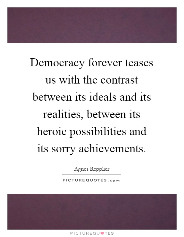 Democracy forever teases us with the contrast between its ideals and its realities, between its heroic possibilities and its sorry achievements Picture Quote #1