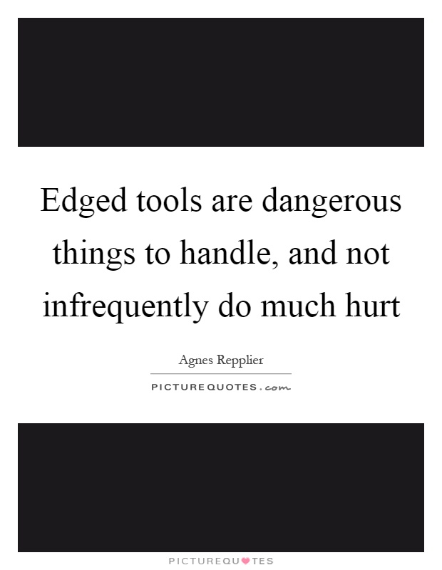 Edged tools are dangerous things to handle, and not ...