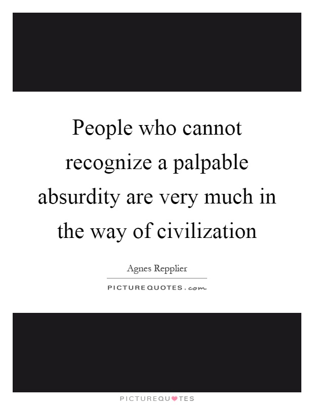 People who cannot recognize a palpable absurdity are very much in the way of civilization Picture Quote #1