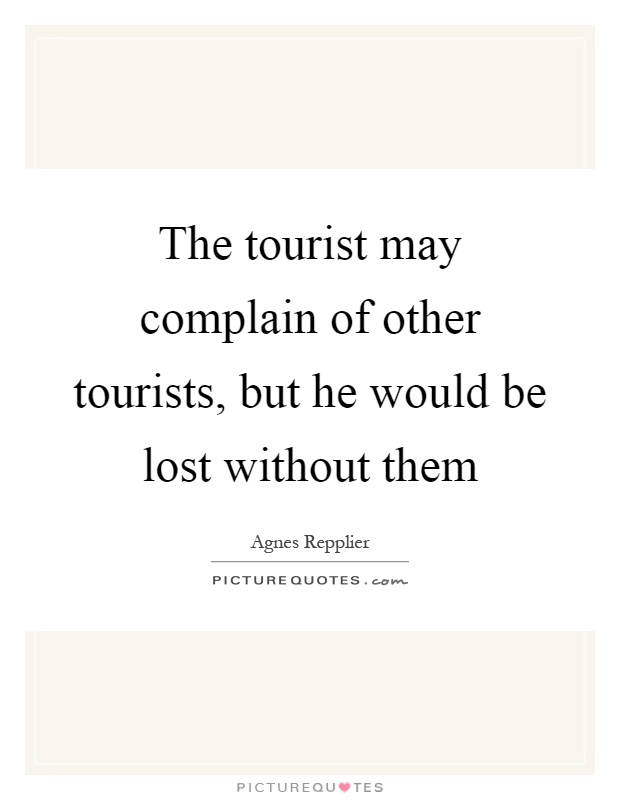 The tourist may complain of other tourists, but he would be lost without them Picture Quote #1