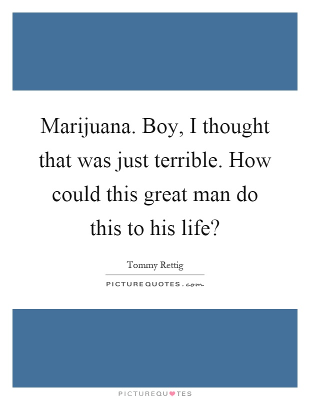 Marijuana. Boy, I thought that was just terrible. How could this great man do this to his life? Picture Quote #1