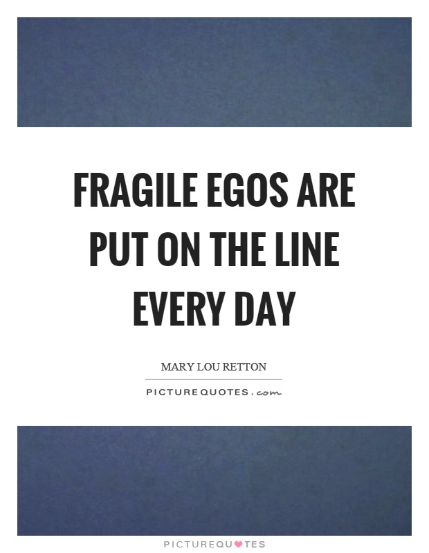 Fragile egos are put on the line every day Picture Quote #1