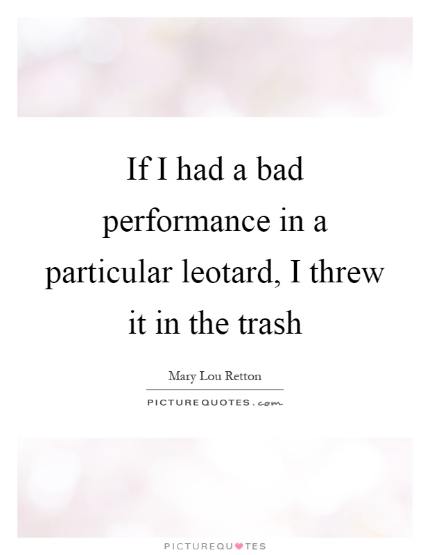 If I had a bad performance in a particular leotard, I threw it in the trash Picture Quote #1
