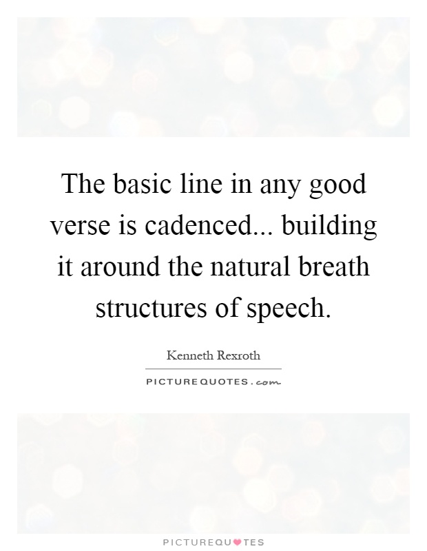 The basic line in any good verse is cadenced... building it around the natural breath structures of speech Picture Quote #1