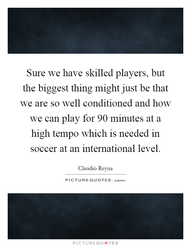 Sure we have skilled players, but the biggest thing might just be that we are so well conditioned and how we can play for 90 minutes at a high tempo which is needed in soccer at an international level Picture Quote #1