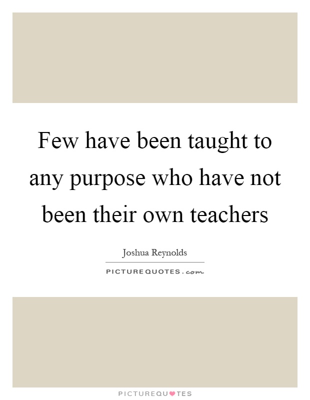 Few have been taught to any purpose who have not been their own teachers Picture Quote #1