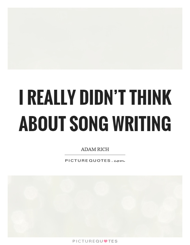 I really didn't think about song writing Picture Quote #1
