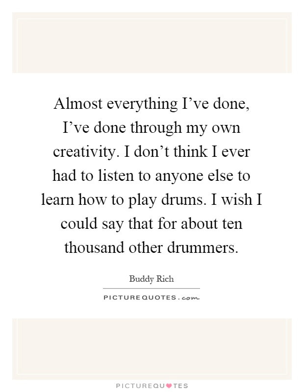 Almost everything I've done, I've done through my own creativity. I don't think I ever had to listen to anyone else to learn how to play drums. I wish I could say that for about ten thousand other drummers Picture Quote #1