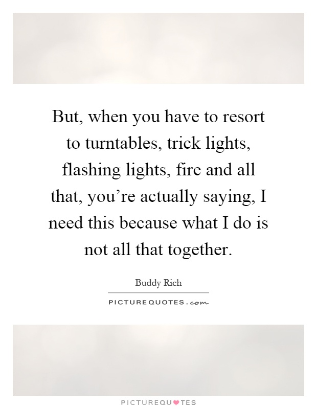 But, when you have to resort to turntables, trick lights, flashing lights, fire and all that, you're actually saying, I need this because what I do is not all that together Picture Quote #1