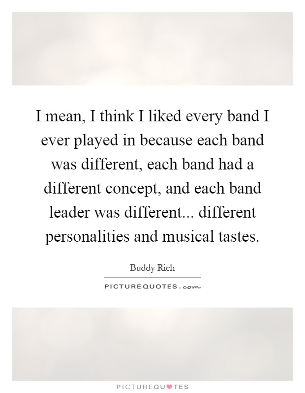 I mean, I think I liked every band I ever played in because each band was different, each band had a different concept, and each band leader was different... different personalities and musical tastes Picture Quote #1