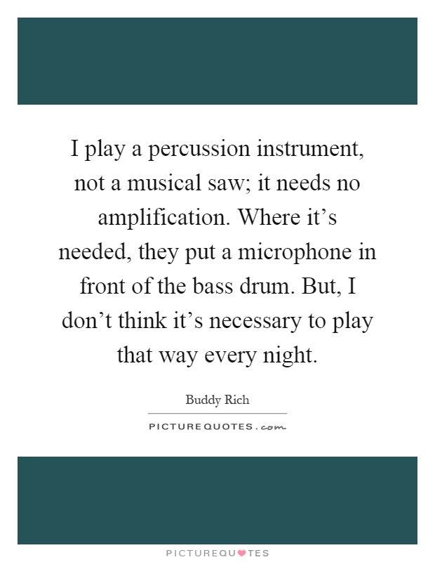 I play a percussion instrument, not a musical saw; it needs no amplification. Where it's needed, they put a microphone in front of the bass drum. But, I don't think it's necessary to play that way every night Picture Quote #1