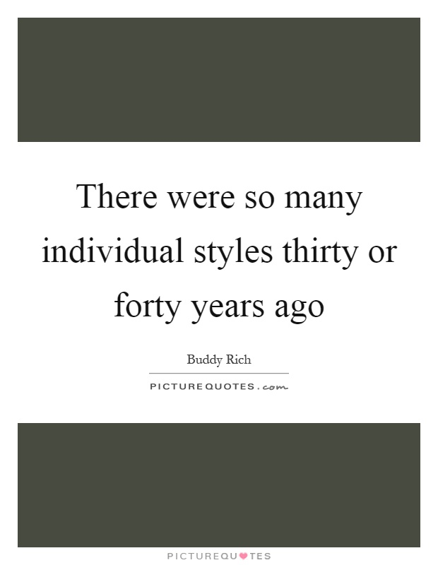 There were so many individual styles thirty or forty years ago Picture Quote #1