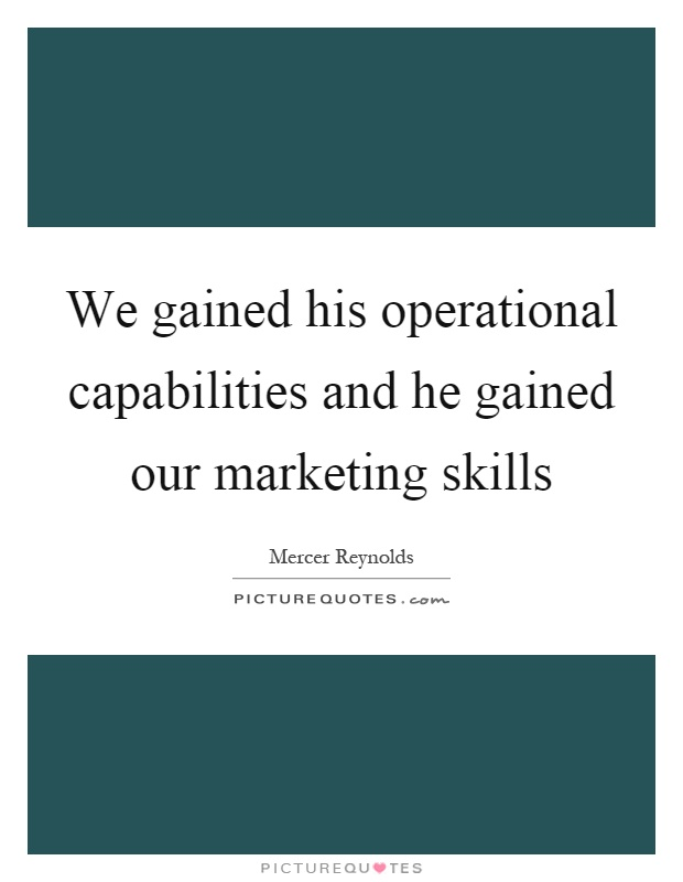We gained his operational capabilities and he gained our marketing skills Picture Quote #1