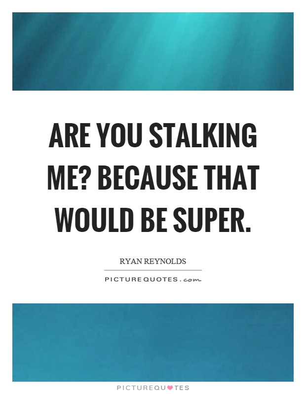 Are you stalking me? Because that would be super Picture Quote #1