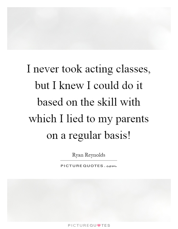 I never took acting classes, but I knew I could do it based on the skill with which I lied to my parents on a regular basis! Picture Quote #1
