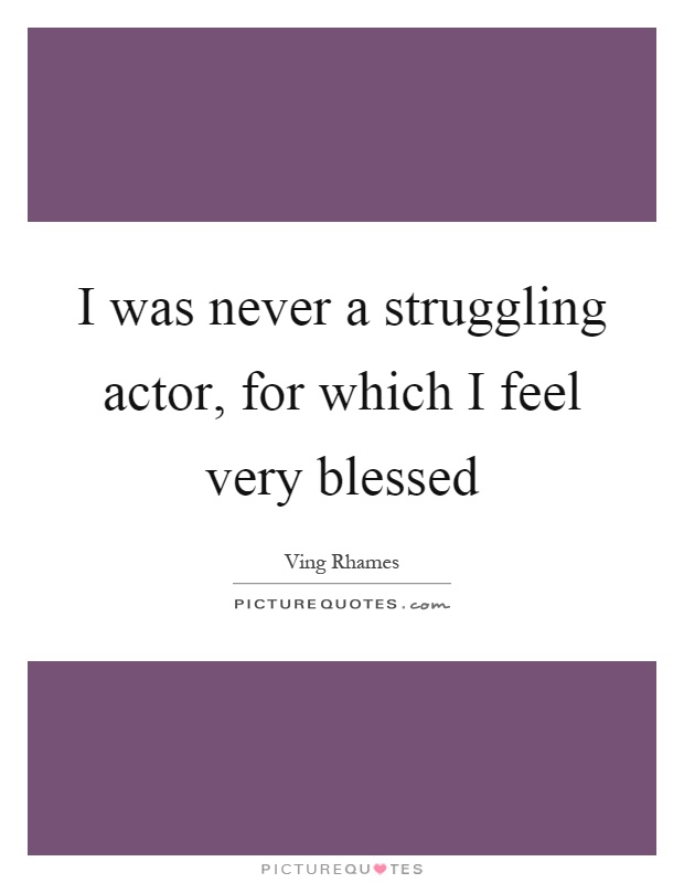 I was never a struggling actor, for which I feel very blessed Picture Quote #1