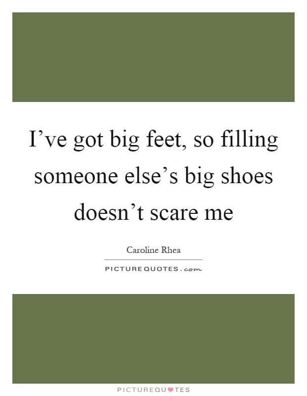 I've got big feet, so filling someone else's big shoes doesn't scare me Picture Quote #1