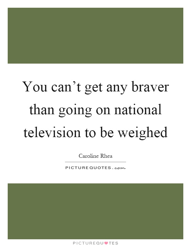 You can't get any braver than going on national television to be weighed Picture Quote #1