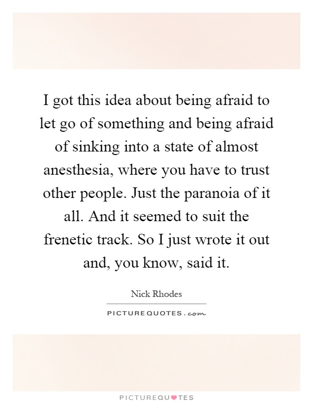 I got this idea about being afraid to let go of something and being afraid of sinking into a state of almost anesthesia, where you have to trust other people. Just the paranoia of it all. And it seemed to suit the frenetic track. So I just wrote it out and, you know, said it Picture Quote #1