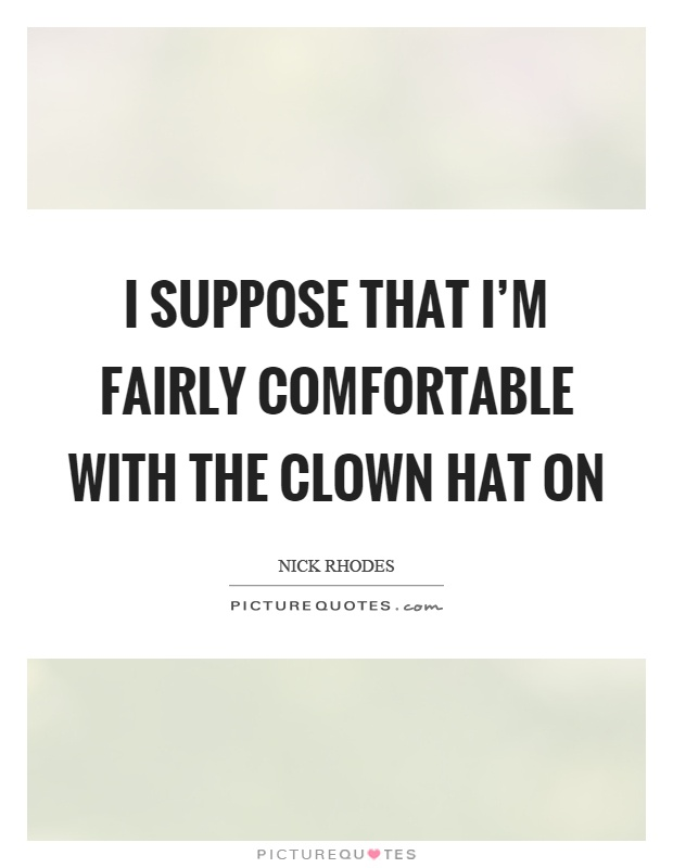 I suppose that I'm fairly comfortable with the clown hat on Picture Quote #1