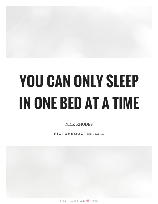 You can only sleep in one bed at a time Picture Quote #1