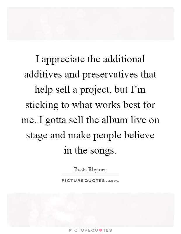 I appreciate the additional additives and preservatives that help sell a project, but I'm sticking to what works best for me. I gotta sell the album live on stage and make people believe in the songs Picture Quote #1