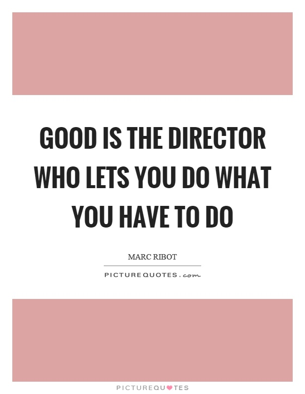 Good is the director who lets you do what you have to do Picture Quote #1