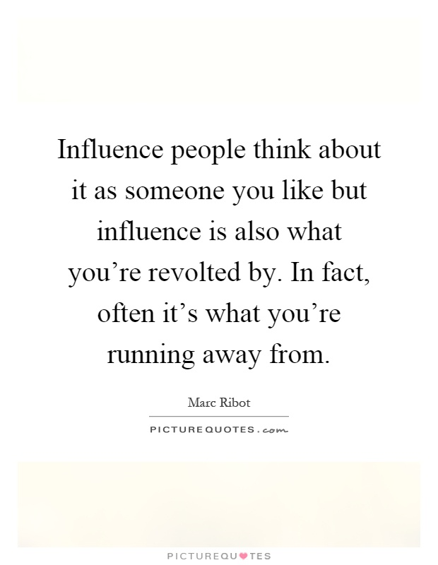 Influence people think about it as someone you like but influence is also what you're revolted by. In fact, often it's what you're running away from Picture Quote #1