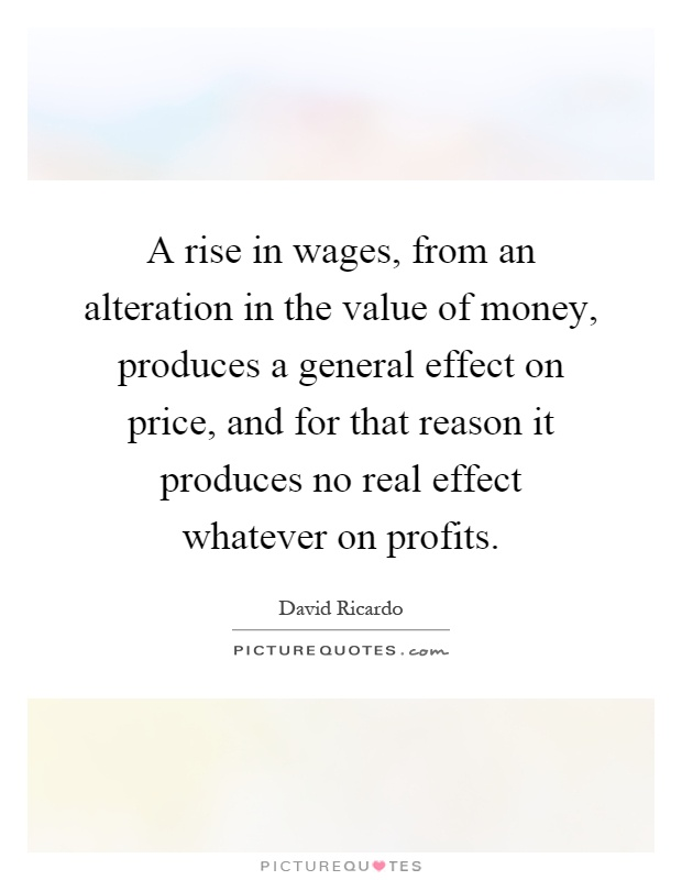 A rise in wages, from an alteration in the value of money, produces a general effect on price, and for that reason it produces no real effect whatever on profits Picture Quote #1