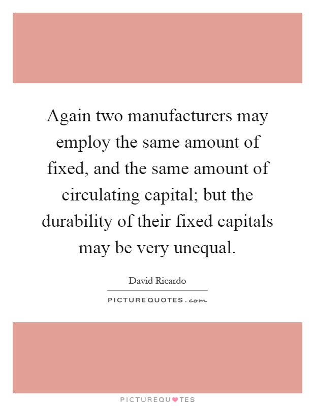 Again two manufacturers may employ the same amount of fixed, and the same amount of circulating capital; but the durability of their fixed capitals may be very unequal Picture Quote #1