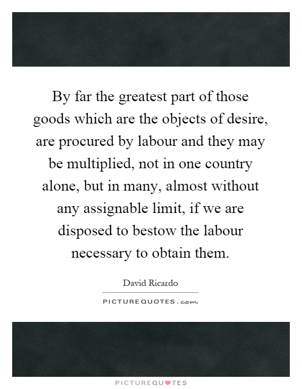 By far the greatest part of those goods which are the objects of desire, are procured by labour and they may be multiplied, not in one country alone, but in many, almost without any assignable limit, if we are disposed to bestow the labour necessary to obtain them Picture Quote #1