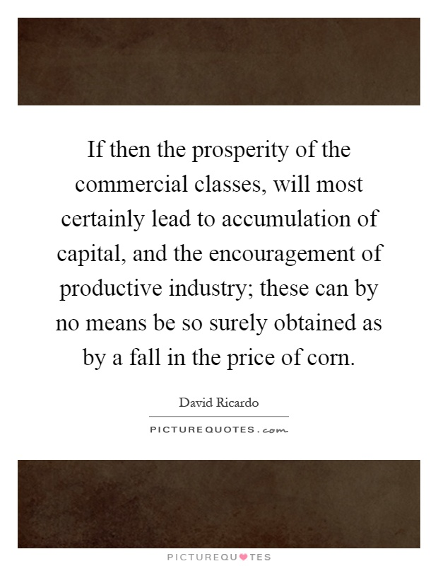 If then the prosperity of the commercial classes, will most certainly lead to accumulation of capital, and the encouragement of productive industry; these can by no means be so surely obtained as by a fall in the price of corn Picture Quote #1