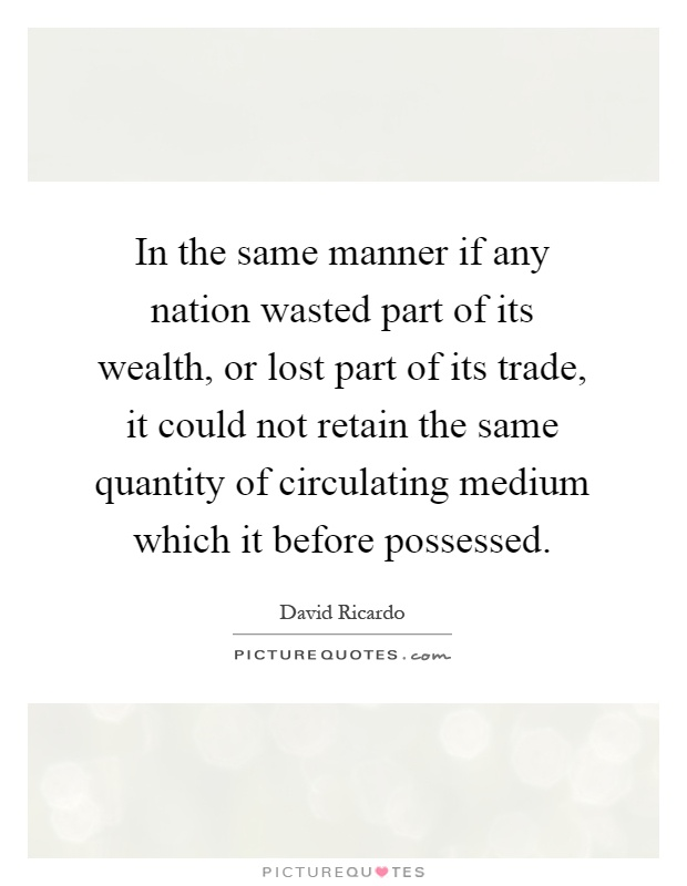 In the same manner if any nation wasted part of its wealth, or lost part of its trade, it could not retain the same quantity of circulating medium which it before possessed Picture Quote #1