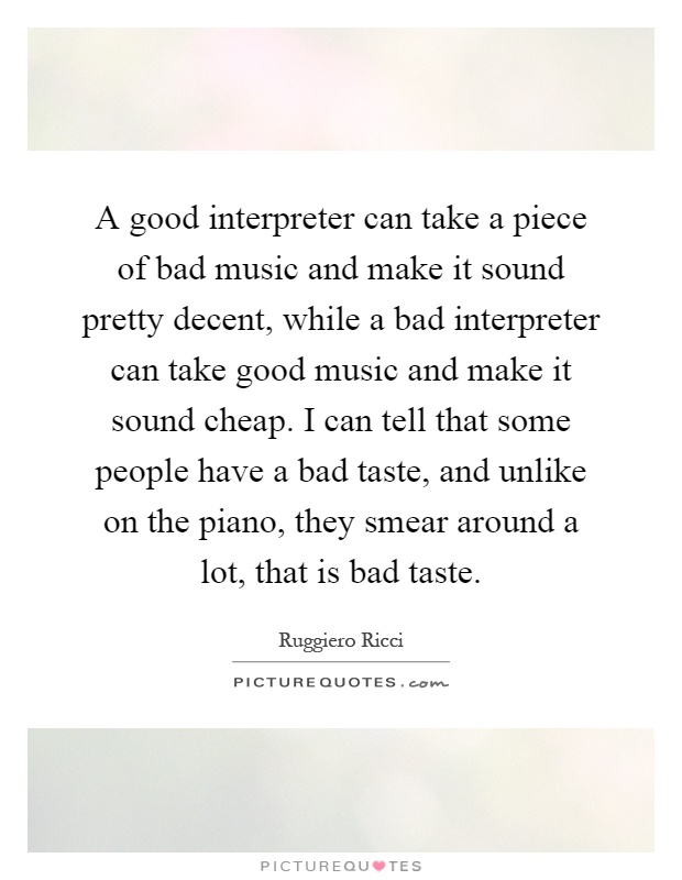 A good interpreter can take a piece of bad music and make it sound pretty decent, while a bad interpreter can take good music and make it sound cheap. I can tell that some people have a bad taste, and unlike on the piano, they smear around a lot, that is bad taste Picture Quote #1