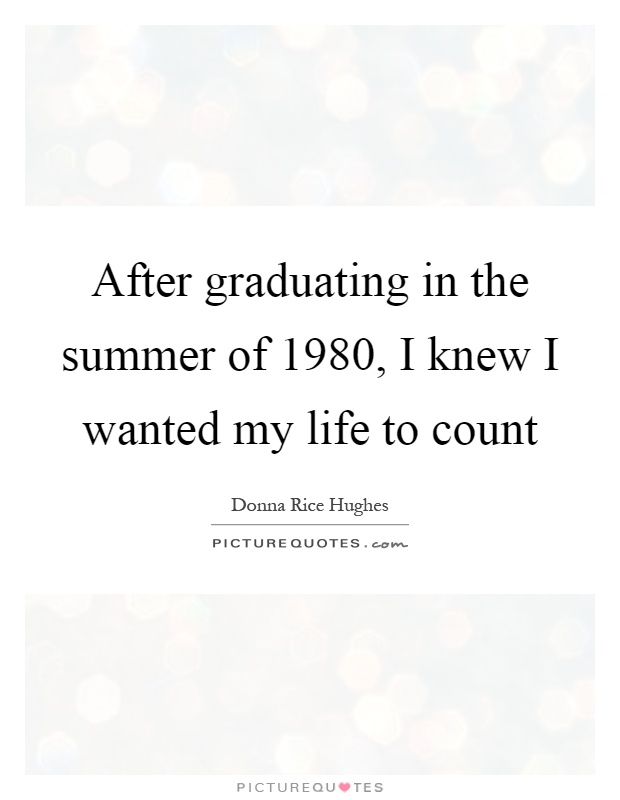 After graduating in the summer of 1980, I knew I wanted my life to count Picture Quote #1