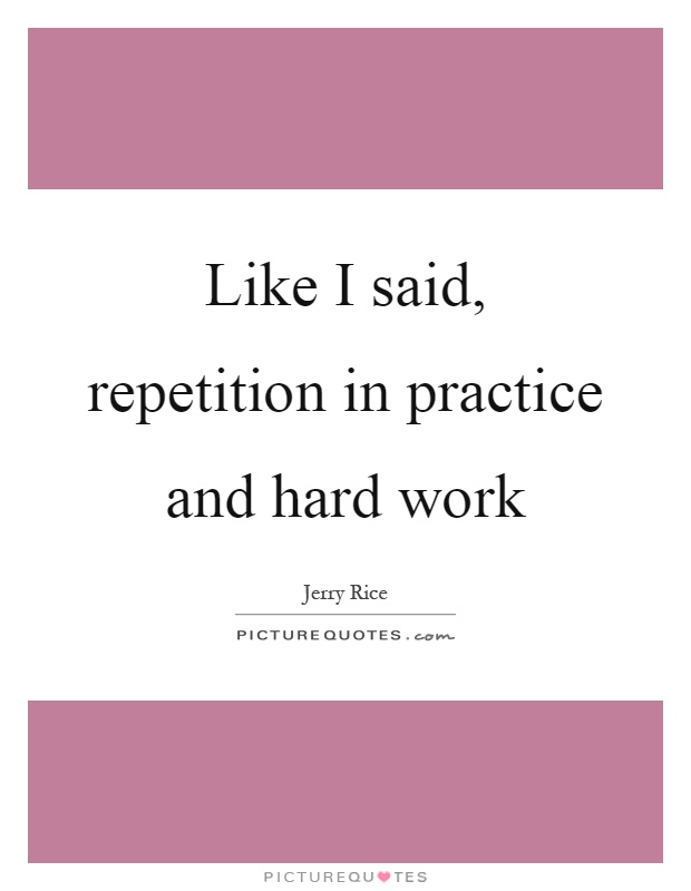 Like I said, repetition in practice and hard work Picture Quote #1