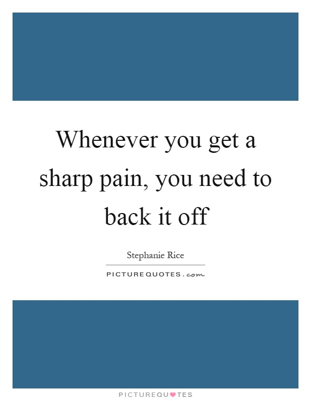 Whenever you get a sharp pain, you need to back it off Picture Quote #1