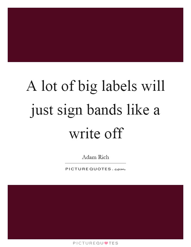 A lot of big labels will just sign bands like a write off Picture Quote #1
