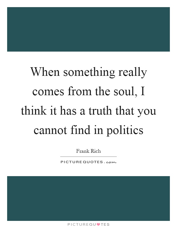 When something really comes from the soul, I think it has a truth that you cannot find in politics Picture Quote #1