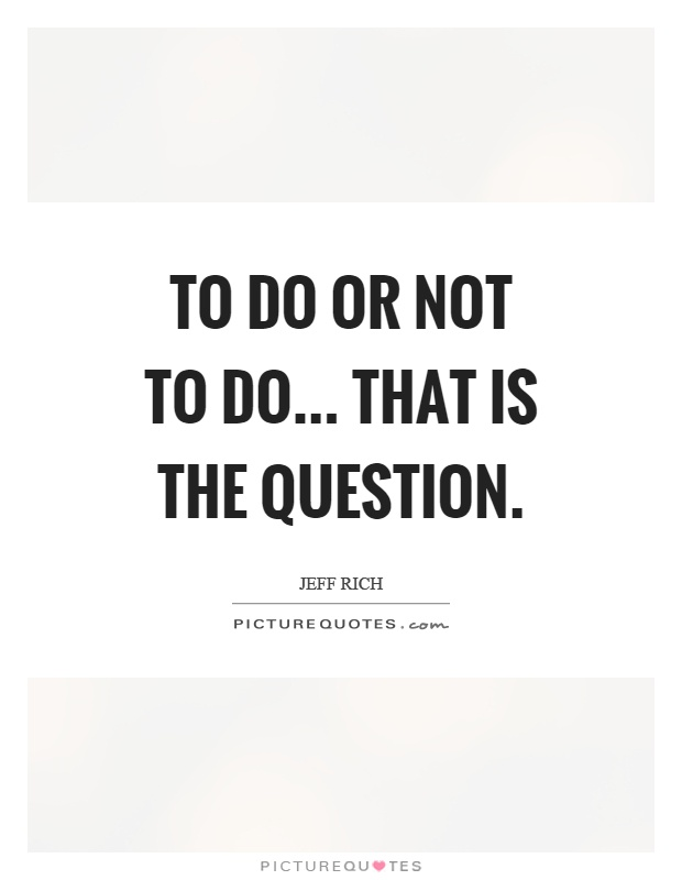 To do or not to do... that is the question Picture Quote #1