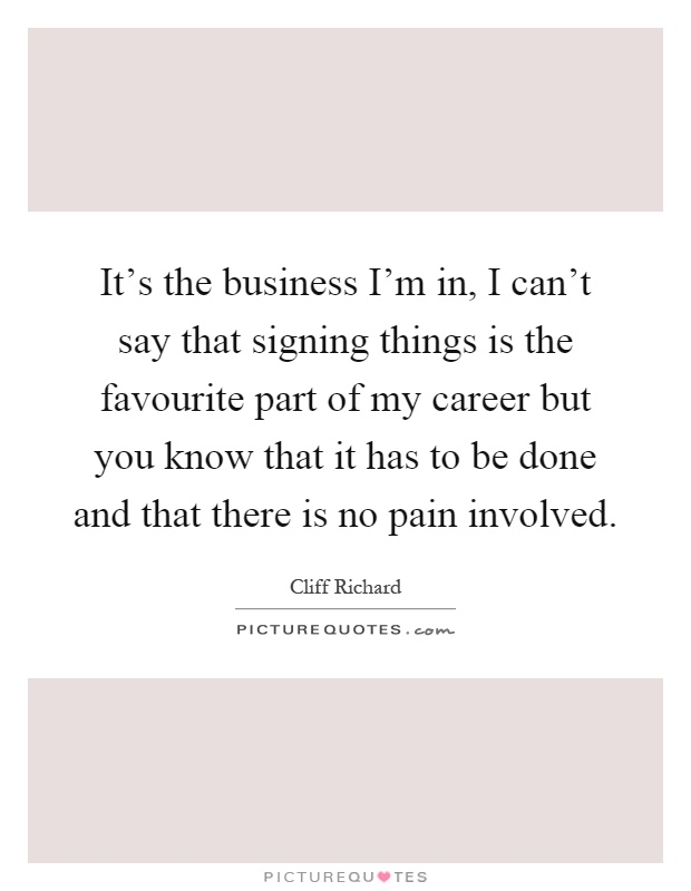 It's the business I'm in, I can't say that signing things is the favourite part of my career but you know that it has to be done and that there is no pain involved Picture Quote #1