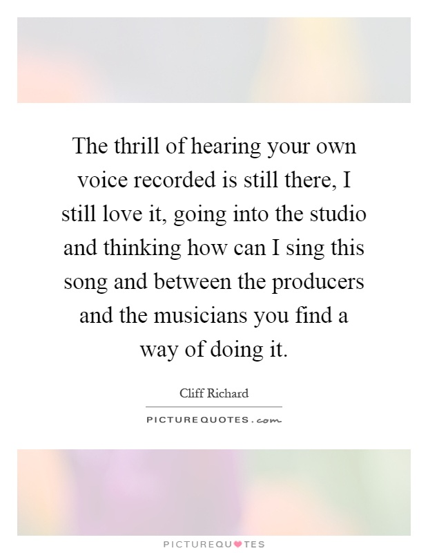 The thrill of hearing your own voice recorded is still there, I still love it, going into the studio and thinking how can I sing this song and between the producers and the musicians you find a way of doing it Picture Quote #1
