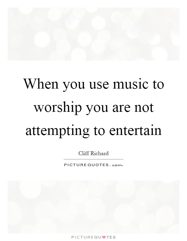 When you use music to worship you are not attempting to entertain Picture Quote #1
