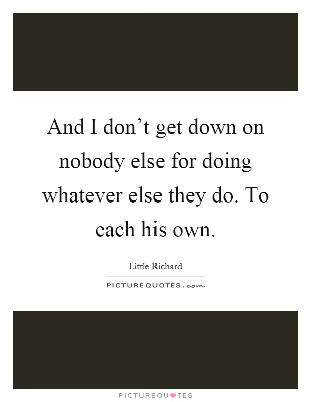 And I don't get down on nobody else for doing whatever else they do. To each his own Picture Quote #1