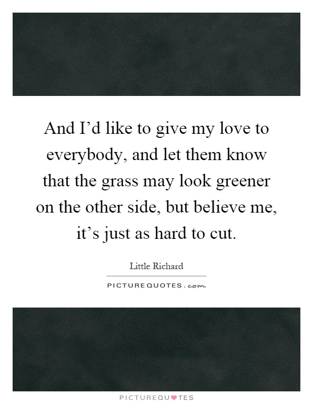 And I'd like to give my love to everybody, and let them know that the grass may look greener on the other side, but believe me, it's just as hard to cut Picture Quote #1