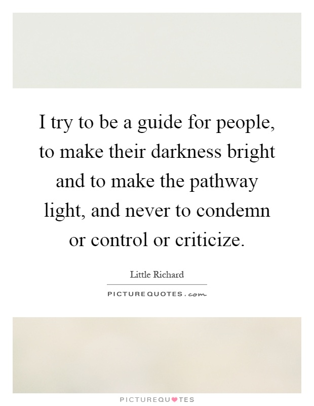 I try to be a guide for people, to make their darkness bright and to make the pathway light, and never to condemn or control or criticize Picture Quote #1