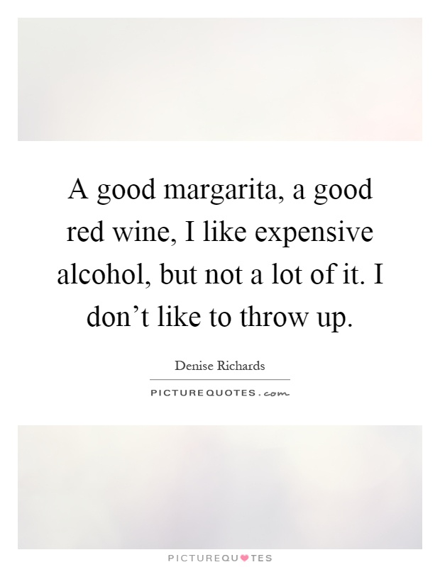 A good margarita, a good red wine, I like expensive alcohol, but not a lot of it. I don't like to throw up Picture Quote #1
