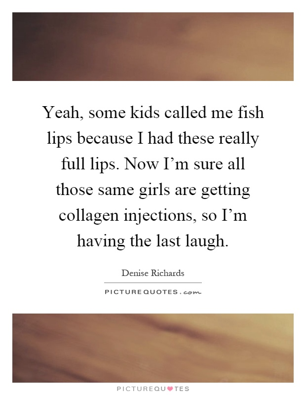 Yeah, some kids called me fish lips because I had these really full lips. Now I'm sure all those same girls are getting collagen injections, so I'm having the last laugh Picture Quote #1