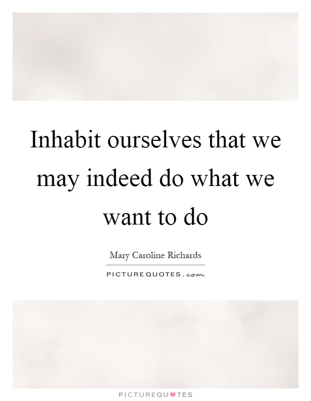 Inhabit ourselves that we may indeed do what we want to do Picture Quote #1