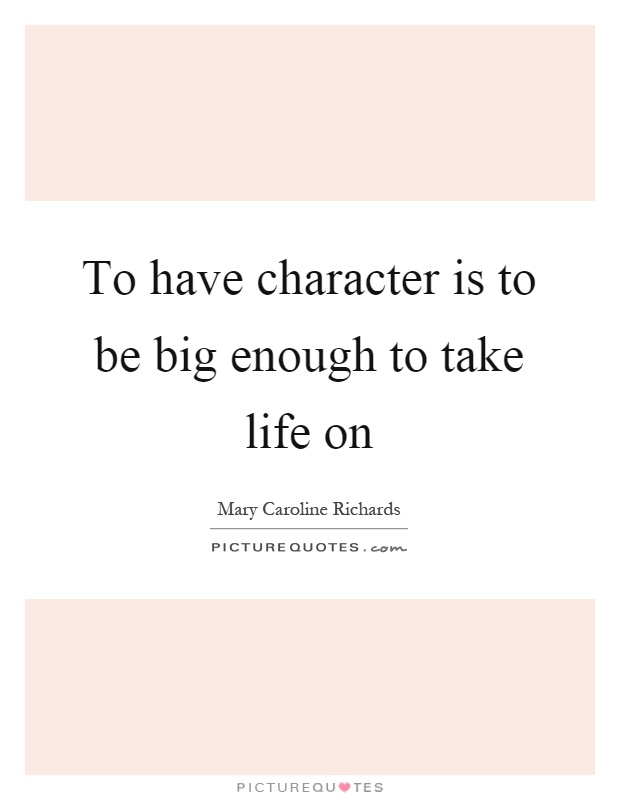 To have character is to be big enough to take life on Picture Quote #1